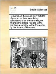Remarks on the preliminary articles of peace, as they were lately transmitted to us from the Hague: wherein the article relating to the granting a subsidy to the Pretender by the House of Hanover