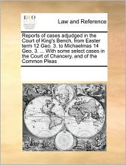 Reports of cases adjudged in the Court of King's Bench, from Easter term 12 Geo. 3. to Michaelmas 14 Geo. 3. ... With some select cases in the Court of Chancery, and of the Common Pleas - See Notes Multiple Contributors