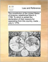 The constitution of the United States of America, established March 4, 1789. To which is added the declaration of their reasons for separating from this country, made ... July 4, 1776.