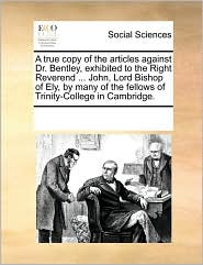 A  True Copy of the Articles Against Dr. Bentley, Exhibited to the Right Reverend ... John, Lord Bishop of Ely, by Many of the Fellows of Trinity-Col