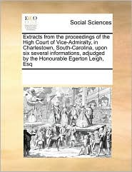 Extracts from the proceedings of the High Court of Vice-Admiralty, in Charlestown, South-Carolina, upon six several informations, adjudged by the Honourable Egerton Leigh, Esq