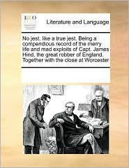 No jest. like a true jest. Being a compendious record of the merry life and mad exploits of Capt. James Hind, the great robber of England. Together with the close at Worcester