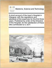 A short account of the town's Hospital in Glasgow, with the regulations and abstracts of the expences for the first three years. Published by order of the Directors of the Hospital, for the satisfaction of these who contributed to it, ed 4