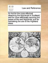 An  ACT for the More Effectual Disarming the Highlands in Scotland; And for More Effectually Securing the Peace of the Said Highla - Multiple Contributors, See Notes