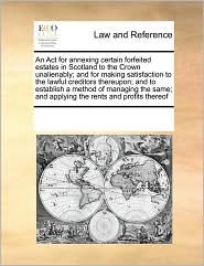 An Act for annexing certain forfeited estates in Scotland to the Crown unalienably; and for making satisfaction to the lawful creditors thereupon; and to establish a method of managing the same; and applying the rents and profits thereof
