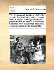 The decisions of the Court of Session, from its first institution to the present time, abridged, and digested under proper heads, in form of a dictionary. Collected from the printed decisions, session-papers, and manuscripts.