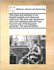 The Origin and Antiquity of Our English Weights and Measures Discover'd. by Their Near Agreement with Such Standards That Are Now Found in One of the