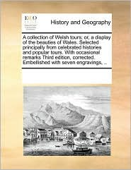 A Collection Of Welsh Tours; Or, A Display Of The Beauties Of Wales. Selected Principally From Celebrated Histories And Popular Tours. With Occasional Remarks Third Edition, Corrected. Embellished With Seven Engravings, . - See Notes Multiple Contributors