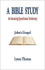 A Bible Study An Amazing Eyewitness Testimony, John's Gospel - Lynne Thomas