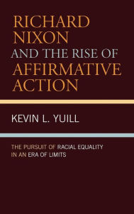 Richard Nixon and the Rise of Affirmative Action: The Pursuit of Racial Equality in an Era of Limits - Kevin Yuill