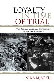 Loyalty in Time of Trial: The African American Experience During World War I - Nina Mjagkij