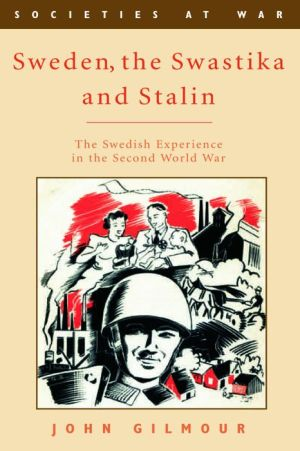 Sweden, the Swastika, and Stalin: The Swedish Experience in the Second World War - John Gilmour