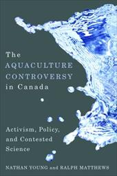 The Aquaculture Controversy in Canada: Activism, Policy, and Contested Science - Young, Nathan / Matthews, Ralph