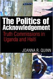 Politics of Acknowledgement, The: Truth Commissions in Uganda and Haiti - Joanna R. Quinn