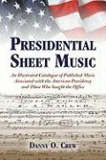 Presidential Sheet Music: An Illustrated Catalogue of Published Music Associated with the American Presidency and Those Who Sought the Office