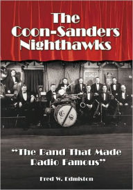 The Coon-Sanders Nighthawks: ''The Band That Made Radio Famous'' - Fred W. Edmiston