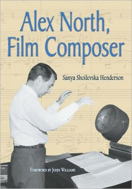 Alex North, Film Composer: A Biography, with Musical Analyses of A Streetcar Named Desire, Spartacus, The Misfits, Under the Volcano, and Prizzi's Honor - Sanya Shoilevska Henderson
