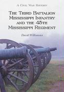 The Third Battalion Mississippi Infantry and the 45th Mississippi Regiment: A Civil War History