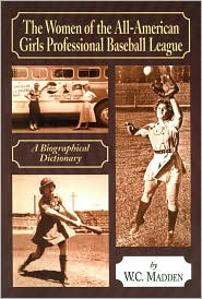Women of the All-American Girls Professional Baseball League: A Biographical Dictionary - W.C. Madden