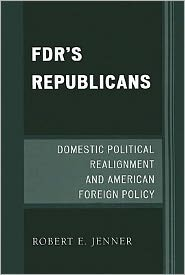 FDR's Republicans: Domestic Political Realignment and American Foreign Policy - Robert E. Jenner