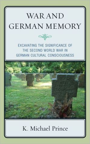 War and German Memory: Excavating the Significance of the Second World War in German Cultural Consciousness - K. Michael Prince
