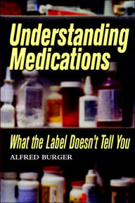 Understanding Medications: What the Label Doesn't Tell You - Alfred Burger