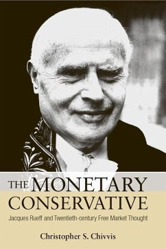 The Monetary Conservative: Jacques Rueff and Twentieth-Century Free Market Thought - Chivvis, Christopher S.