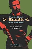 The Brilliant Bandit of the Wabash: The Life of the Notorious Outlaw Frank Rande