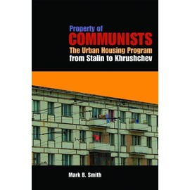 Property of Communists: The Urban Housing Program from Stalin to Khrushchev - Mark B. Smith
