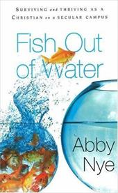 Fish Out of Water: How to Survive as a Christian on a Secular Campus - Nye, Abby