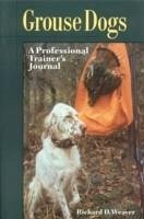 Grouse Dogs: A Professional Trainer's Journal - Weaver, Richard D.