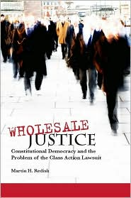 Wholesale Justice: Constitutional Democracy and the Problem of the Class Action Lawsuit - Martin Redish