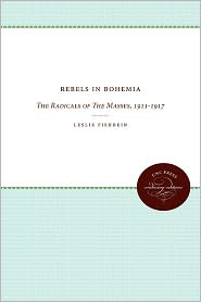 Rebels in Bohemia: The Radicals of The Masses, 1911-1917 - Leslie E. Fishbein