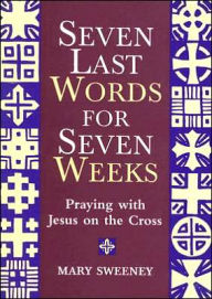 Seven Last Words for Seven Weeks: Praying with Jesus on the Cross - Mary Sweeney