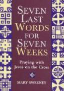 Seven Last Words for Seven Weeks: Praying with Jesus on the Cross