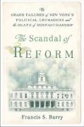 The Scandal of Reform: The Grand Failures of New York's Political Crusaders and the Death of Nonpartisanship