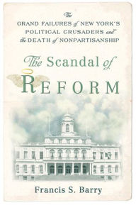 The Scandal of Reform: The Grand Failures of New York's Political Crusaders and the Death of Nonpartisanship - Francis S. Barry