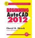 Beginning AutoCAD 2012 Exercise Workbook - Cheryl R. Shrock