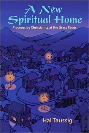 A New Spiritual Home: Progressive Christianity at the Grass Roots - Hal Taussig