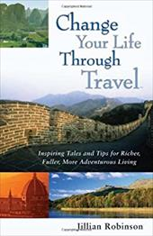 Change Your Life Through Travel: Inspiring Tales and Tips for Richer, Fuller, More Adventurous Living - Robinson, Jillian