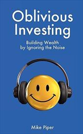 Oblivious Investing: Building Wealth by Ignoring the Noise - Piper, Mike