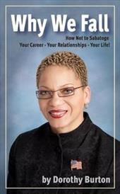 Why We Fall: How Not to Sabotage Your Career - Your Relationships - Your Life! - Burton, Dorothy