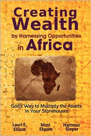 Creating Wealth by Harnessing Opportunities in Africa: God's Way to Multiply the Assets in Your Storehouses - Lauri E. Elliott, Hartmut Sieper, Nissi Ekpott
