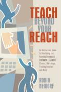 Teach Beyond Your Reach: An Instructor's Guide to Developing and Running Successful Distance Learning Classes, Workshops, Training Sessions and