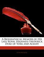 A Biographical Memoir of His Late Royal Highness Frederick Duke of York and Albany