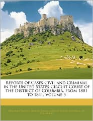 Reports Of Cases Civil And Criminal In The United States Circuit Court Of The District Of Columbia, From 1801 To 1841, Volume 5 - William Cranch, Created by United States Circuit Court (District O.