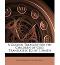 A Golden Treasury for the Children of God. Translated. Ed. by J. Smith - Carl Heinrich Von Bogatzky