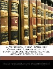A Palestinian Syriac Lectionary Containing Lessons From The Pentateuch, Job, Proverbs, Prophets, Acts, And Epistles, Issue 6 - Eberhard Nestle, Agnes Smith Lewis, Margaret Dunlop Gibson