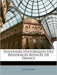 Souvenirs Historiques Des Residences Royales De France - Jean Vatout