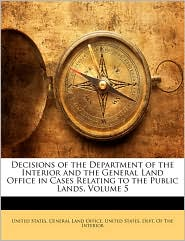 Decisions Of The Department Of The Interior And The General Land Office In Cases Relating To The Public Lands, Volume 5